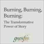 Burning, Burning, Burning: The Transformative Power of Story