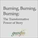 Burning, Burning, Burning: The Transformative Power of Story